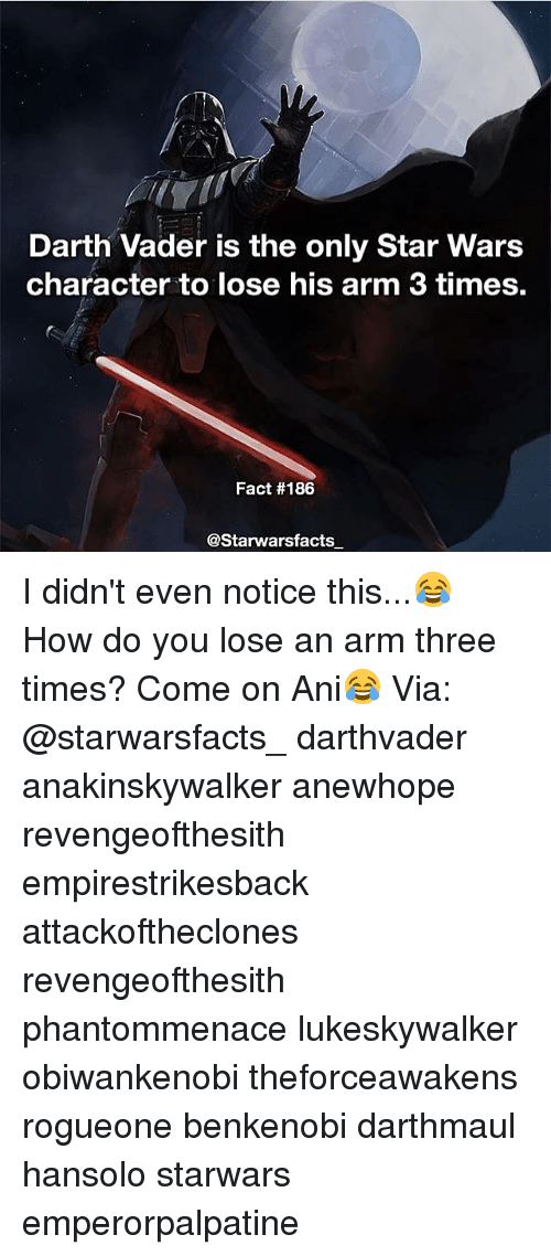 Darth Vader, Memes, and 🤖: Darth Vader is the only Star Wars  character to lose his arm 3 times.  Fact #186  @Starwars facts I didn't even notice this...😂 How do you lose an arm three times? Come on Ani😂 Via: @starwarsfacts_ darthvader anakinskywalker anewhope revengeofthesith empirestrikesback attackoftheclones revengeofthesith phantommenace lukeskywalker obiwankenobi theforceawakens rogueone benkenobi darthmaul hansolo starwars emperorpalpatine