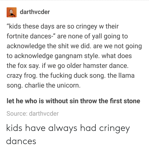 """Charlie, Crazy, and Duck: darthvcder  """"kids these days are so cringey w their  fortnite dances-"""" are none of yall going to  acknowledge the shit we did. are we not going  to acknowledge gangnam style. what does  the fox say. if we go older hamster dance  crazy frog. the fucking duck song. the llama  song. charlie the unicorn  et he who is without sin throw the first stone  Source: darthvcder kids have always had cringey dances"""