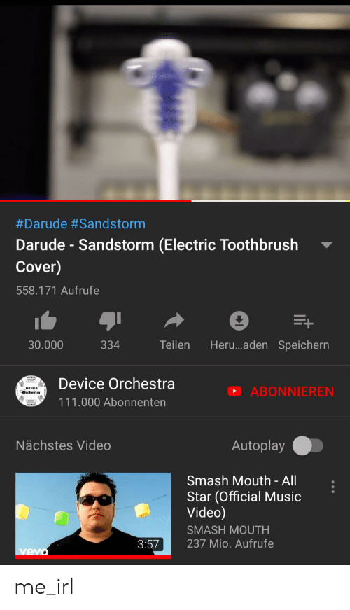 All Star, Music, and Smashing:  #Darude #Sandstorm  Darude-Sandstorm (Electric Toothbrush  Cover)  558.171 Aufrufe  Heru...aden Speichern  334  Teilen  30.000  Device Orchestra  Device  Orchestra  ABONNIEREN  111.000 Abonnenten  Nächstes Video  Autoplay  Smash Mouth - All  Star (Official Music  Video)  SMASH MOUTH  237 Mio. Aufrufe  3:57  vevo me_irl
