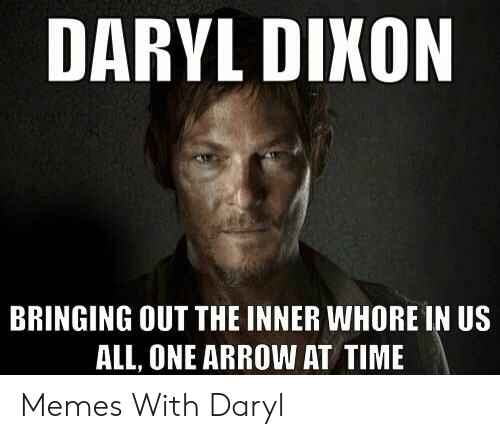 Memes, Arrow, and Time: DARYL DIKON  BRINGING OUT THE INNER WHORE IN US  ALL, ONE ARROW AT TIME Memes With Daryl