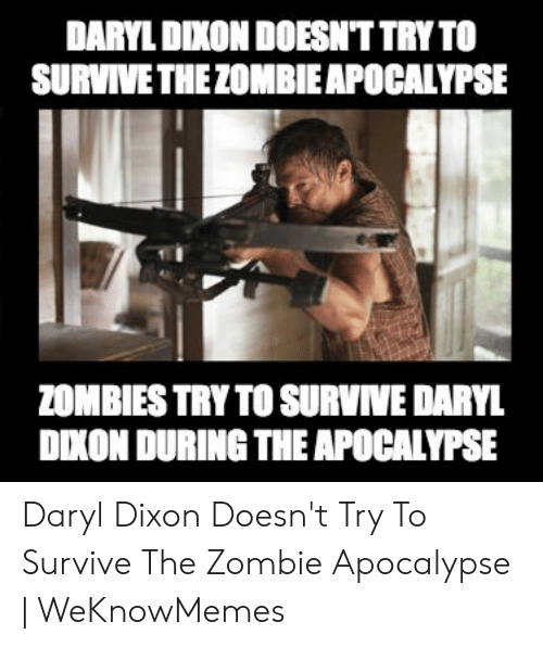 Zombies, Zombie, and Apocalypse: DARYL DIXON DOESN'T TRYTO  SURVIVE THEZOMBIEAPOCALYPSE  ZOMBIES TRY TO SURVIVE DARYL  DXON DURING THE APOCALYPSE Daryl Dixon Doesn't Try To Survive The Zombie Apocalypse | WeKnowMemes