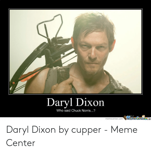 Chuck Norris, Meme, and Chuck: Daryl Dixon  Who said Chuck Norris...?  WemeCenter  memecenter.com Daryl Dixon by cupper - Meme Center