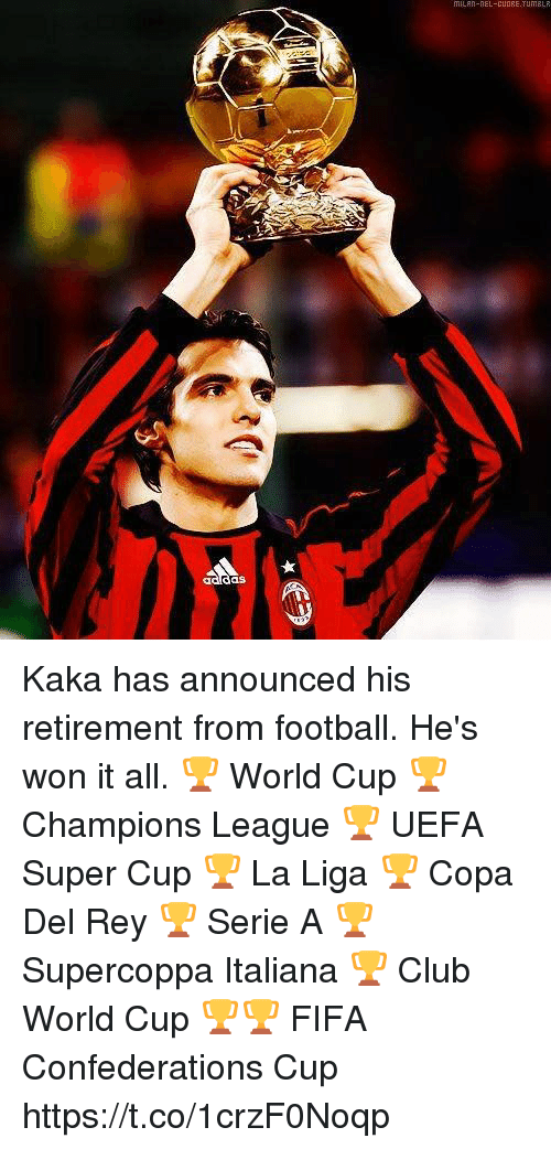 Club, Fifa, and Football: das Kaka has announced his retirement from football. He's won it all.  🏆 World Cup 🏆 Champions League 🏆 UEFA Super Cup 🏆 La Liga 🏆 Copa Del Rey 🏆 Serie A 🏆 Supercoppa Italiana 🏆 Club World Cup 🏆🏆 FIFA Confederations Cup https://t.co/1crzF0Noqp