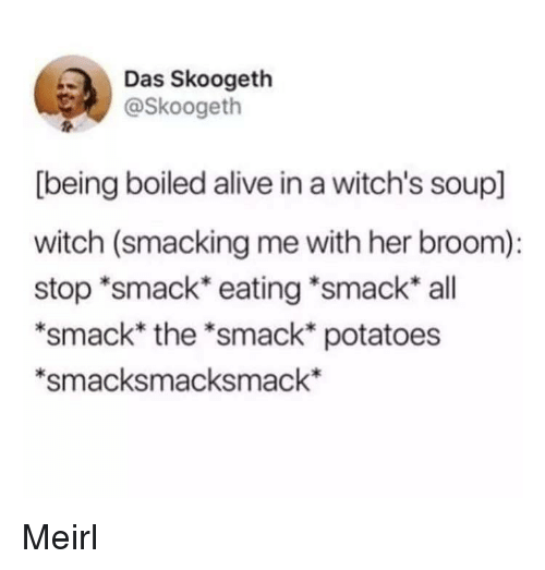 """Alive, MeIRL, and Witch: Das Skoogeth  @Skoogeth  [being boiled alive in a witch's soup]  witch (smacking me with her broom):  stop """"smack eating *smack all  *smack* the *smack* potatoes  *smacksmacksmack* Meirl"""