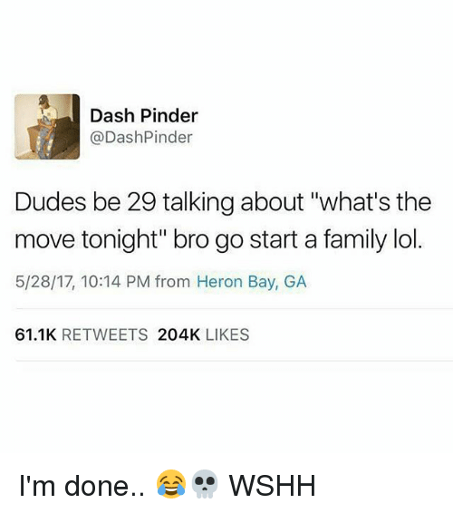 "Family, Lol, and Memes: Dash Pinder  @DashPinder  Dudes be 29 talking about ""what's the  move tonight"" bro go start a family lol.  5/28/17, 10:14 PM from Heron Bay, GA  61.1K RETWEETS 204K LIKES I'm done.. 😂💀 WSHH"