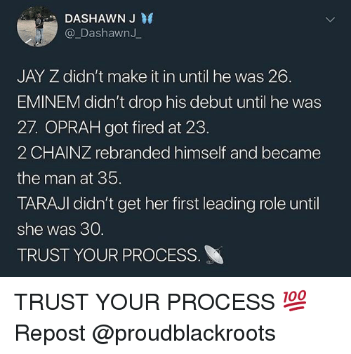 Eminem, Jay, and Jay Z: DASHAWN J  @ DashawnJ  JAY Z didn't make it in until he was 26.  EMINEM didn't drop his debut until he was  27. OPRAH got fired at 23.  2 CHAINZ rebranded himself and became  the man at 35.  TARAJI didn't get her first leading role until  she was 30  TRUST YOUR PROCESS TRUST YOUR PROCESS 💯 Repost @proudblackroots