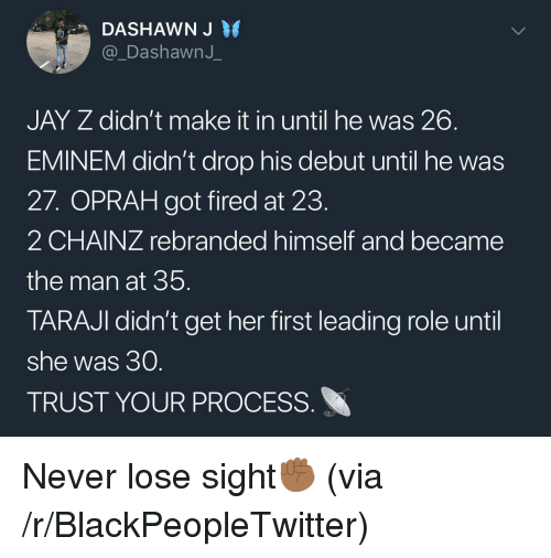 Blackpeopletwitter, Eminem, and Jay: DASHAWN J  @_DashawnJ  JAY Z didn't make it in until he was 26  EMINEM didn't drop his debut until he was  27. OPRAH got fired at 23  2 CHAINZ rebranded himself and became  the man at 35  TARAJI didn't get her first leading role until  she was 30  TRUST YOUR PROCESS <p>Never lose sight✊🏾 (via /r/BlackPeopleTwitter)</p>