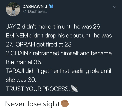 Eminem, Jay, and Jay Z: DASHAWN J  @_DashawnJ  JAY Z didn't make it in until he was 26  EMINEM didn't drop his debut until he was  27. OPRAH got fired at 23  2 CHAINZ rebranded himself and became  the man at 35  TARAJI didn't get her first leading role until  she was 30  TRUST YOUR PROCESS Never lose sight✊🏾