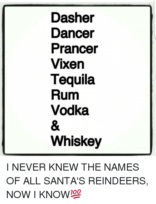 Memes, Tequila, and Vodka: Dasher  Dancer  Prancer  Vixen  Tequila  Rum  Vodka  Whiskey I NEVER KNEW THE NAMES OF ALL SANTA'S REINDEERS, NOW I KNOW💯