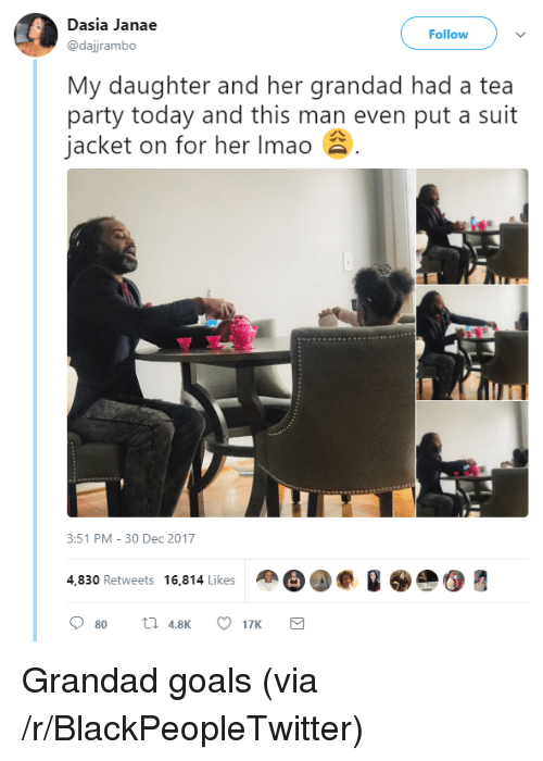 Blackpeopletwitter, Goals, and Party: Dasia Janae  @dajjrambo  Follow  My daughter and her grandad had a tea  party today and this man even put a suit  jacket on for her Imao  3:51 PM-30 Dec 2017  4,830 Retweets 16,814 Likes  80  4.817K <p>Grandad goals (via /r/BlackPeopleTwitter)</p>