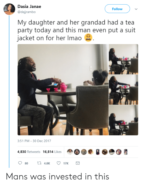 Party, Today, and Her: Dasia Janae  @dajjrambo  Follow  My daughter and her grandad had a tea  party today and this man even put a suit  jacket on for her Imao  3:51 PM-30 Dec 2017  4,830 Retweets 16,814 Likes  80  4.817K Mans was invested in this