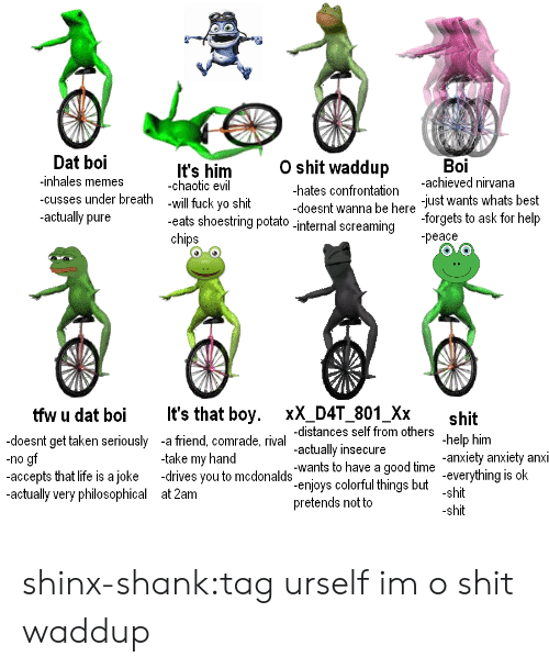 Memes, Nirvana, and Taken: Dat boi  -inhales memes  -cusses under breath  -actually pure  O shit waddup  Boi  It's him  -chaotic evil  -will fuck yo shit  -achieved nirvana  just wants whats best  -forgets to ask for help  -peace  -hates confrontation  doesnt wanna be here  eats shoestring potato-internal screaming  tfw u dat boiIt's that boy. xX_D4T_801_Xx  -doesnt get taken seriously -a friend, comrade, rival  -no g  shit  distances self from others  actually insecure  -wants to have a good time  -enjoys colorful things but  pretends not to  Im  -take my hand  -anxiety anxiety anXI  -accepts that ie is ajoke -drives you todonalds enjoys colorful hings but shi  -everything is ok  -actually very philosophical  at 2am shinx-shank:tag urself im o shit waddup