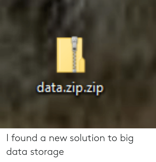 Big Data, Data, and Big: data.zip.zip I found a new solution to big data storage