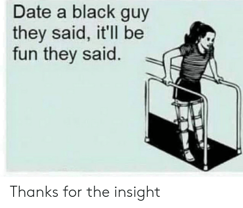 Black, Date, and Black Guy: Date a black guy  they said, it'll be  fun they said. Thanks for the insight