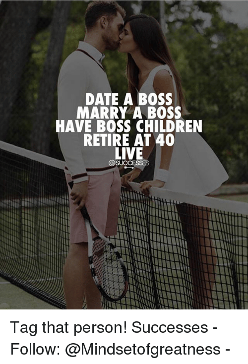 Children, Memes, and Date: DATE A BOSS  MARRY A BOSS  HAVE BOSS CHILDREN  RETIRE AT 40  LIVE Tag that person! Successes - Follow: @Mindsetofgreatness -