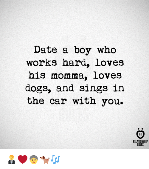 Dogs, Date, and Boy: Date a boy who  works hard, loves  his momma, loves  dogs, and sings in  the car with you.  FR  RELATIONSHIP  RULES 🤵❤️👵🐕🎶