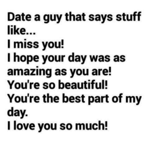 Memes, I Love You, and 🤖: Date a guy that says stuff  like  I miss you!  I hope your day was as  amazing as you are!  You're so beautiful!  You're the best part of my  day  I love you so much!