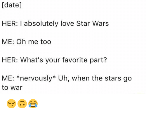 War, Wars, and Dates: [date  HER: I absolutely love Star Wars  ME: Oh me too  HER: What's your favorite part?  ME: nervously* Uh, when the stars go  to War 😏🙃😂