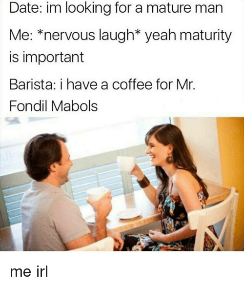 Yeah, Coffee, and Date: Date: im looking for a mature man  Me: *nervous laugh* yeah maturity  is important  Barista: i have a coffee for Mr.  Fondil Mabols