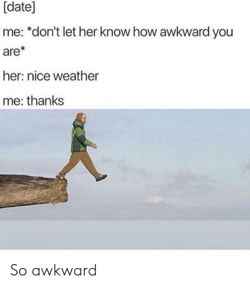 Memes, Awkward, and Date: [date]  me: *don't let her know how awkward you  are*  her: nice weather  me: thanks So awkward
