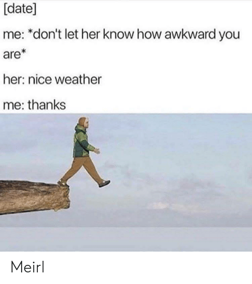 Awkward, Date, and Weather: [date]  me: *don't let her know how awkward you  are*  her: nice weather  me: thanks Meirl