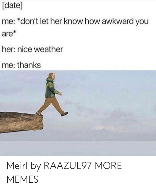 Dank, Memes, and Target: [date]  me: *don't let her know how awkward you  are*  her: nice weather  me: thanks Meirl by RAAZUL97 MORE MEMES