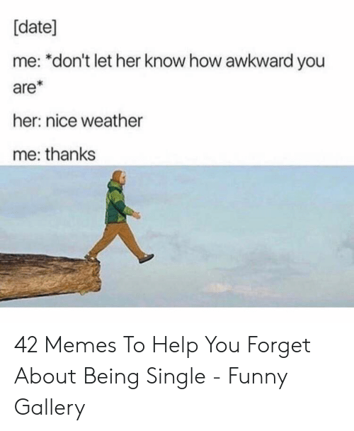 Funny, Memes, and Awkward: [date]  me: *don't let her know how awkward you  are*  her: nice weather  me: thanks 42 Memes To Help You Forget About Being Single - Funny Gallery