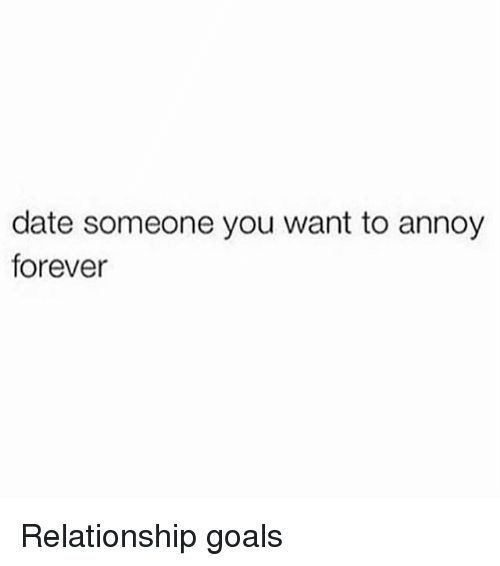 Goals, Relationship Goals, and Date: date someone you want to annoy  forever Relationship goals