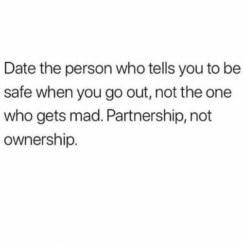 Dank, Date, and Mad: Date the person who tells you to be  safe when you go out, not the one  who gets mad. Partnership, not  ownership.