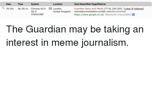 Chrome, Google, and Meme: Date  Time  System  Location  Host Name/Web Page/Referrer  Guardian News And Media (77.91.250.203) [Label IP Address]  https://www.google.co.uk/ (Keywords Unavailable)  29 Oct 06:26:01 Chrome 43.0 E  London,  United Kingdom memedocumentation.tumblr.com/documented  OS X  1920x1080 <p>The Guardian may be taking an interest in meme journalism.</p>
