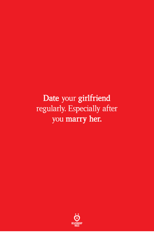 Date, Girlfriend, and Her: Date your girlfriend  regularly. Especially after  you marry her.  ELATIONSW  ILES