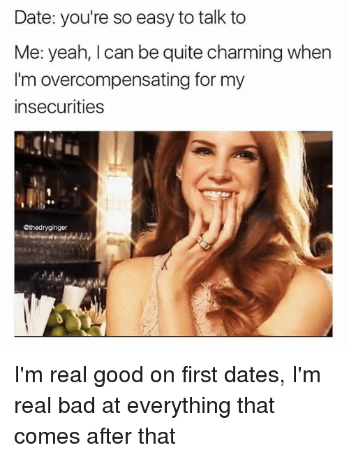 Bad, Memes, and Yeah: Date: you're so easy to talk to  Me: yeah, I can be quite charming when  I'm overcompensating for my  insecurities  @thedryginger I'm real good on first dates, I'm real bad at everything that comes after that
