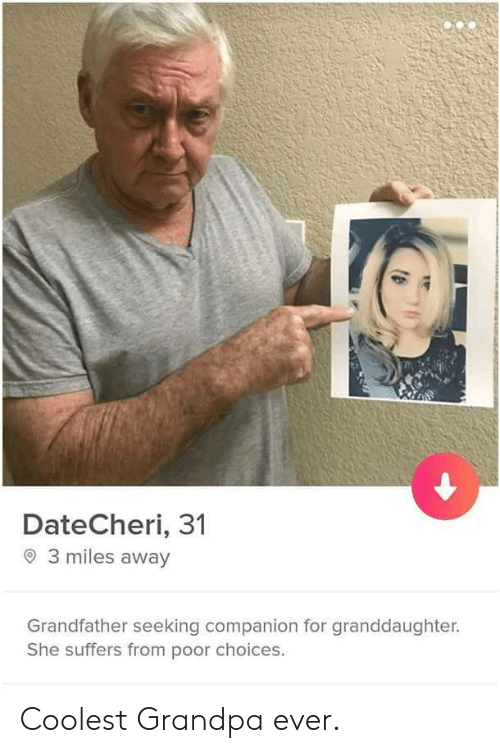 Grandpa, She, and For: DateCheri, 31  3 miles away  Grandfather seeking companion for granddaughter.  She suffers from poor choices. Coolest Grandpa ever.