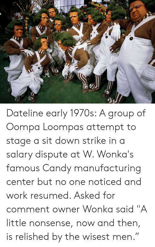 """Candy, Work, and Nonsense: Dateline early 1970s: A group of Oompa Loompas attempt to stage a sit down strike in a salary dispute at W. Wonka's famous Candy manufacturing center but no one noticed and work resumed. Asked for comment owner Wonka said """"A little nonsense, now and then, is relished by the wisest men."""""""