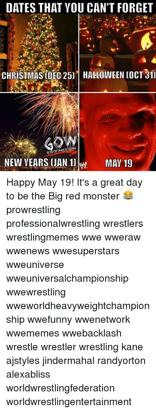 Christmas, Halloween, and Memes: DATES THAT YOU CAN'T FORGET  CHRISTMAS DEC 25] HALLOWEEN COCT 31]  SING  NEW YEARS UAN MAY 19 Happy May 19! It's a great day to be the Big red monster 😂 prowrestling professionalwrestling wrestlers wrestlingmemes wwe wweraw wwenews wwesuperstars wweuniverse wweuniversalchampionship wwewrestling wweworldheavyweightchampionship wwefunny wwenetwork wwememes wwebacklash wrestle wrestler wrestling kane ajstyles jindermahal randyorton alexabliss worldwrestlingfederation worldwrestlingentertainment