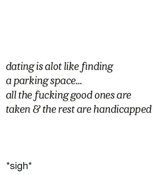 Dating, Taken, and Space: dating is alot like finding  a parking space  all the fuckinggood ones are  taken & the rest are handicapped *sigh*