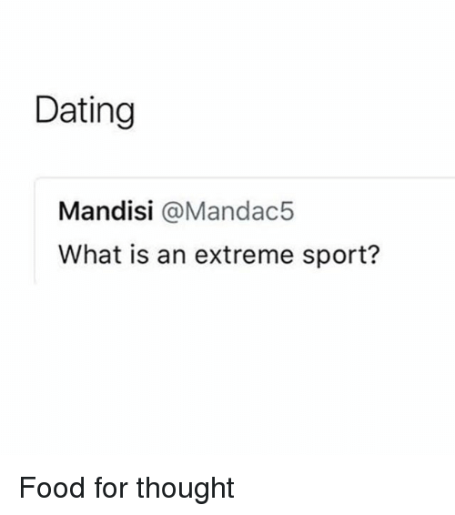 Dating, Food, and What Is: Dating  Mandisi @Mandac5  What is an extreme sport? Food for thought