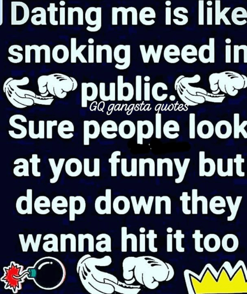Dating Me Is Like Smoking Weed in Public GQ Gangsta Quotes ...