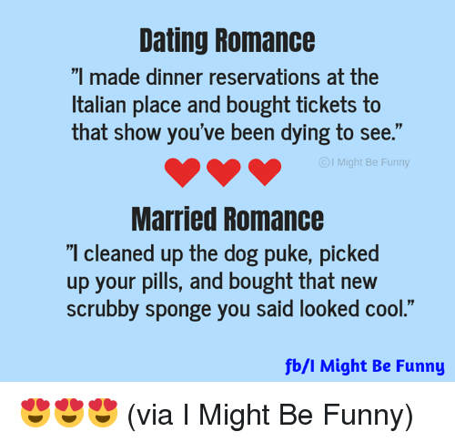"""Dank, Dating, and Funny: Dating Romance  """"I made dinner reservations at the  Italian place and bought tickets to  that show you've been dying to see.""""  I Might Be Funny  Married Romance  I cleaned up the dog puke, picked  up your pills, and bought that new  scrubby sponge you said looked cool.""""  fb/l Might Be Funny 😍😍😍 (via I Might Be Funny)"""
