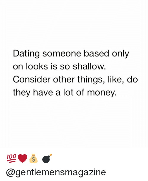 Dating, Memes, and Money: Dating someone based only  on looks is so shallow  Consider other things, like, do  they have a lot of money. 💯❤️💰 💣 @gentlemensmagazine