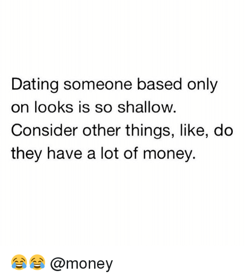 Dating, Memes, and Money: Dating someone based only  on looks is so shallow  Consider other things, like, do  they have a lot of money. 😂😂 @money