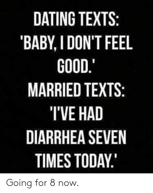 Dank, Dating, and Diarrhea: DATING TEXTS:  'BABY, I DON'T FEEL  GOOD.  MARRIED TEXTS:  TVE HAD  DIARRHEA SEVEN  TIMES TODAY Going for 8 now.