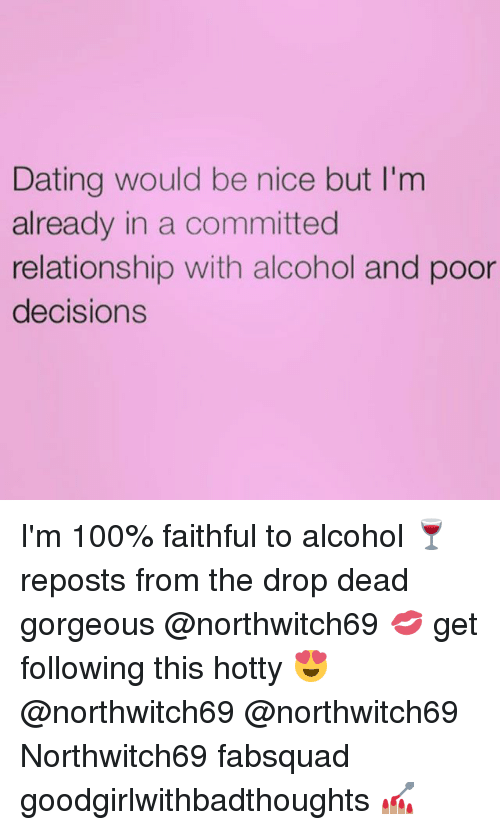 Anaconda, Dating, and Memes: Dating would be nice but I'm  already in a committed  relationship with alcohol and poor  decisions I'm 100% faithful to alcohol 🍷 reposts from the drop dead gorgeous @northwitch69 💋 get following this hotty 😍 @northwitch69 @northwitch69 Northwitch69 fabsquad goodgirlwithbadthoughts 💅🏽
