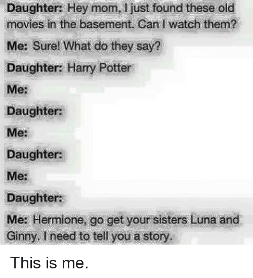 Harry Potter, Hermione, and Iwatch: Daughter: Hey mom, ljust found these old  movies in the basement. Can Iwatch them?  Me: Sure! What do they say?  Daughter: Harry Potter  Me:  Daughter:  Daughter:  Me:  Daughter:  Me: Hermione, go get your sisters Luna and  Ginny, I need to tell you a story. This is me.
