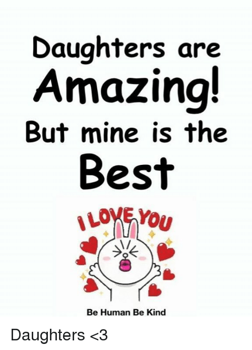 daughters are amazing but mine is the best ove you 1 be human be