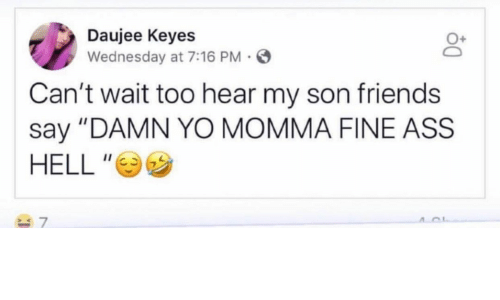 """Ass, Friends, and Yo: Daujee Keyes  Wednesday at 7:16 PM  Can't wait too hear my son friends  say """"DAMN YO MOMMA FINE ASS  HELL """""""