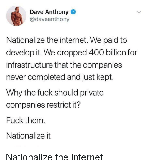Internet, Fuck, and Never: Dave Anthony o  @daveanthony  Nationalize the internet. We paid to  develop it. We dropped 400 billion for  infrastructure that the companies  never completed and just kept.  Why the fuck should private  companies restrict it?  Fuck them.  Nationalize it Nationalize the internet
