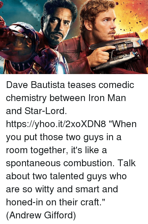 "Iron Man, Memes, and Star: Dave Bautista teases comedic chemistry between Iron Man and Star-Lord. https://yhoo.it/2xoXDN8  ""When you put those two guys in a room together, it's like a spontaneous combustion. Talk about two talented guys who are so witty and smart and honed-in on their craft.""  (Andrew Gifford)"