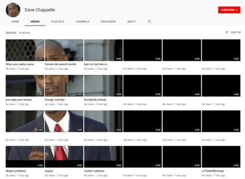 Meme, Memes, and Videos: Dave Chappelle  HOME  VIDEOS  PLAYLISTS  DISCUSSION  ABOUT  Uploads PLAY ALL  SORT BY  0:03  0:03  0:03  0:03  0:03  When your realize meme  No views 1 hour ago  formats die several months  later on YouTube so  No views 1 hour ago  No views 1 hour ago  No views 1 hour ago  No views 1 hour ago  No views 1 hour ago  0:03  0:03  0:03  0:03  0:03  you make your memes  No views 1 hour ag0  through YouTube  No views 1 hour ag0  thumbnails instead  No views 1 hour ag0  No views 1 hour ago  No views 1 hour ag0  No views 1 hour ag0  0:03  0:02  No views 1 hour ag0  No views 1 hour ago  No views 1 hour ago  No views 1 hour ago  No views 1 hour ag0  No views 1 hour ago  Modern problems  No views 1 hour ago  modern solutions  No views 1 hour ago  No views 1 hour ago  No views 1 hour ago  No views 1 hour ago  No views 1 hour ago