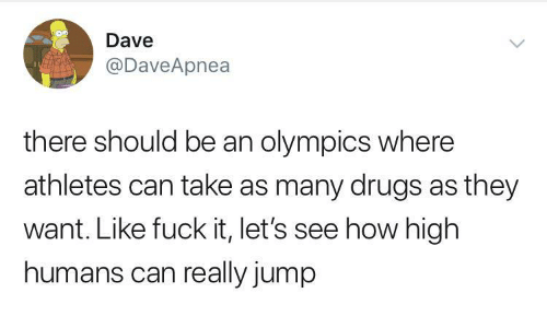 Drugs, How High, and Fuck: Dave  @DaveApnea  there should be an olympics where  athletes can take as many drugs as they  want. Like fuck it, let's see how high  humans can really jump